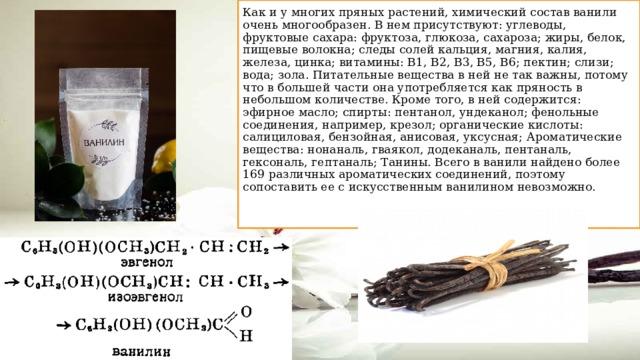 Как и у многих пряных растений, химический состав ванили очень многообразен. В нем присутствуют: углеводы, фруктовые сахара: фруктоза, глюкоза, сахароза; жиры, белок, пищевые волокна; следы солей кальция, магния, калия, железа, цинка; витамины: В1, В2, В3, В5, В6; пектин; слизи; вода; зола. Питательные вещества в ней не так важны, потому что в большей части она употребляется как пряность в небольшом количестве. Кроме того, в ней содержится: эфирное масло; спирты: пентанол, ундеканол; фенольные соединения, например, крезол; органические кислоты: салициловая, бензойная, анисовая, уксусная; Ароматические вещества: нонаналь, гваякол, додеканаль, пентаналь, гексональ, гептаналь; Танины. Всего в ванили найдено более 169 различных ароматических соединений, поэтому сопоставить ее с искусственным ванилином невозможно.
