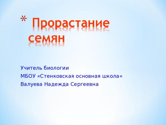 Учитель биологии МБОУ «Стенковская основная школа« Валуева Надежда Сергеевна