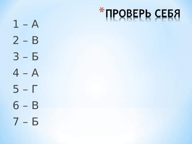 1 – А 2 – В 3 – Б 4 – А 5 – Г 6 – В 7 – Б