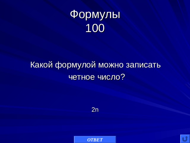 Формулы  100 Какой формулой можно записать  четное число? 2 n ОТВЕТ