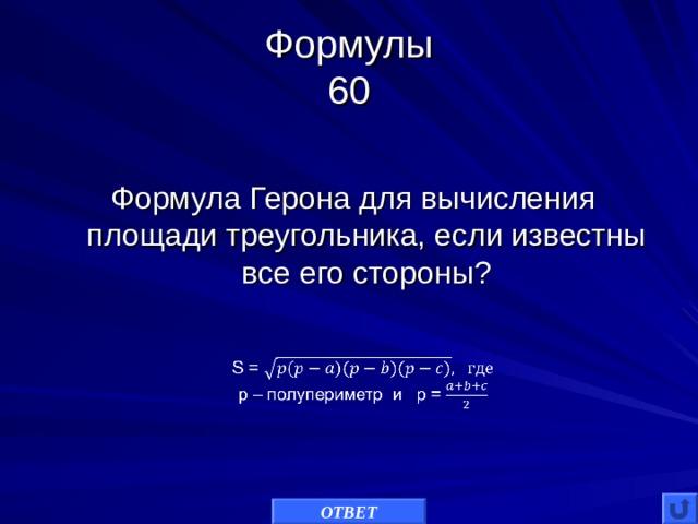 Формулы  60 Формула Герона для вычисления площади треугольника, если известны все его стороны? ОТВЕТ
