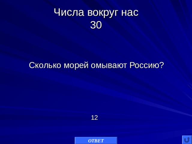 Числа вокруг нас  3 0 Сколько морей омывают Россию? 12 ОТВЕТ