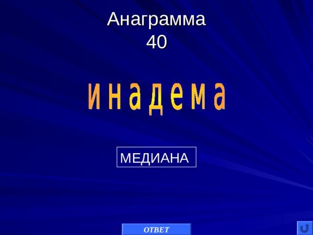 Анаграмма  40 МЕДИАНА ОТВЕТ