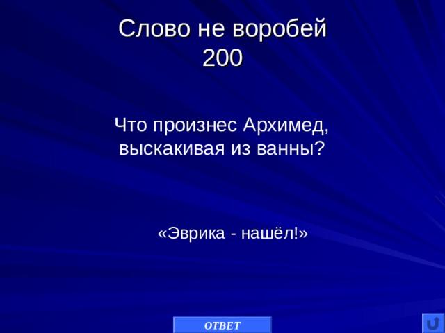 Слово не воробей  200 Что произнес Архимед,  выскакивая из ванны? «Эврика - нашёл!» ОТВЕТ