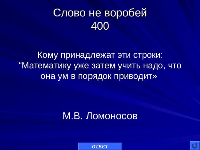 """Слово не воробей  400 Кому принадлежат эти строки: """"Математику уже затем учить надо, что она ум в порядок приводит» М.В. Ломоносов ОТВЕТ"""