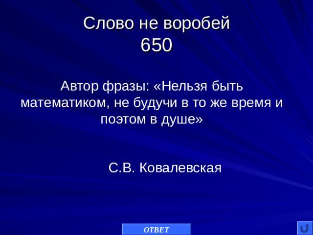 Слово не воробей  650 Автор фразы: «Нельзя быть математиком, не будучи в то же время и поэтом в душе» С.В. Ковалевская ОТВЕТ