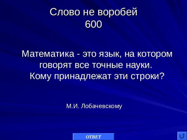 Слово не воробей  600 Математика - это язык, на котором говорят все точные науки. Кому принадлежат эти строки? М.И. Лобачевскому ОТВЕТ