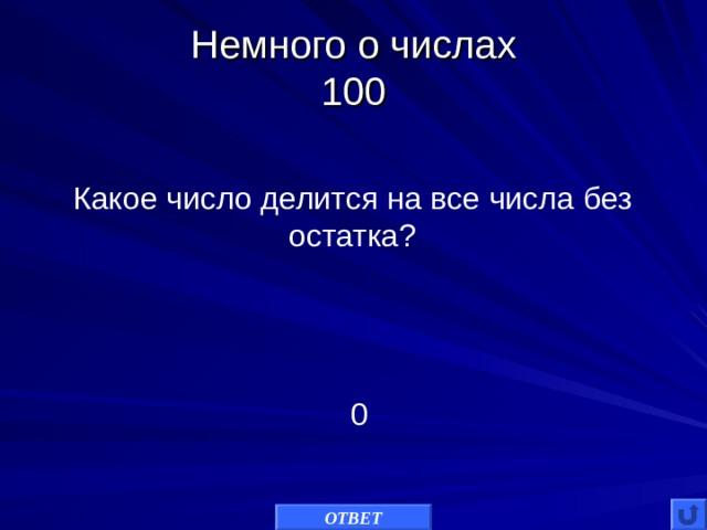 Немного о числах  100 Какое число делится на все числа без остатка? 0 ОТВЕТ
