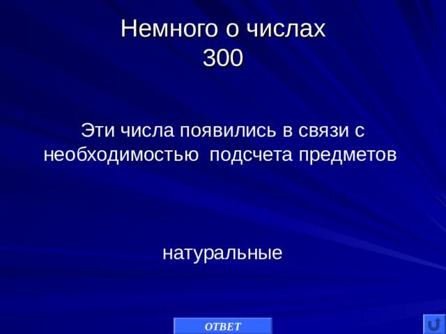 Немного о числах  300 Эти числа появились в связи с необходимостью подсчета предметов натуральные ОТВЕТ