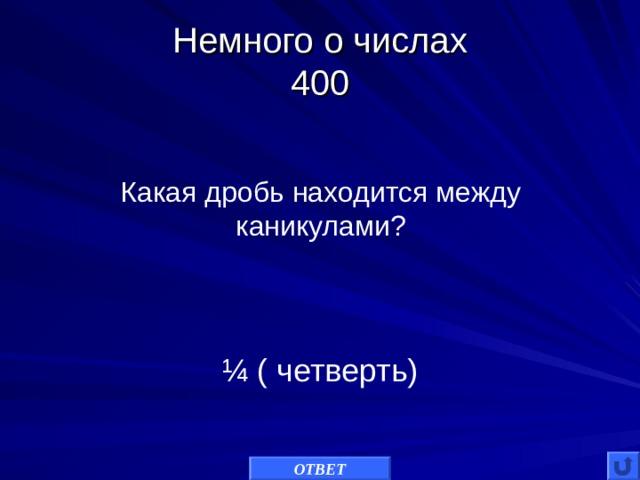 Немного о числах  400 Какая дробь находится между каникулами? ¼ ( четверть) ОТВЕТ