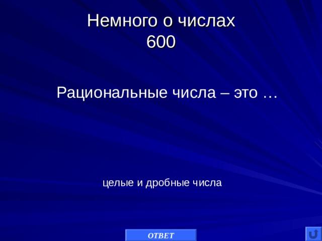 Немного о числах  600 Рациональные числа – это … целые и дробные числа ОТВЕТ