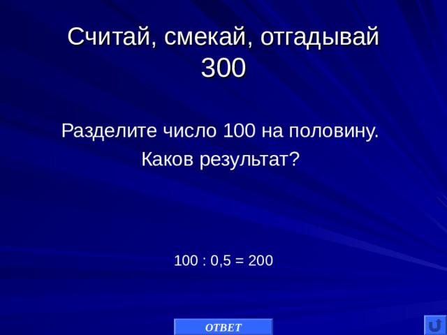 Считай, смекай, отгадывай  300 Разделите число 100 на половину. Каков результат? 100 : 0,5 = 200 ОТВЕТ