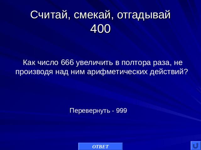 Считай, смекай, отгадывай  400 Как число 666 увеличить в полтора раза, не производя над ним арифметических действий? Перевернуть - 999 ОТВЕТ