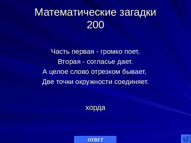 Математические загадки  200 Часть первая - громко поет, Вторая - согласье дает. А целое слово отрезком бывает, Две точки окружности соединяет. хорда ОТВЕТ
