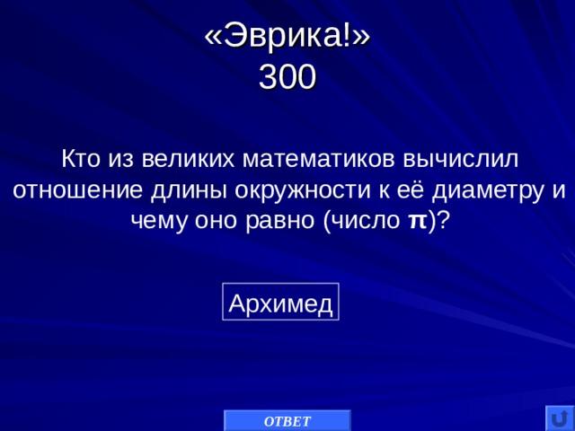 «Эврика!»  300 Кто из великих математиков вычислил отношение длины окружности к её диаметру и чему оно равно (число π )? Архимед ОТВЕТ