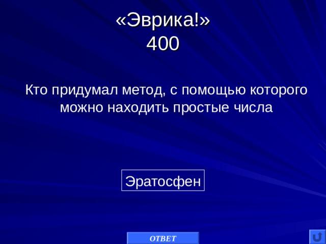 «Эврика!»  400 Кто придумал метод, с помощью которого можно находить простые числа Эратосфен ОТВЕТ