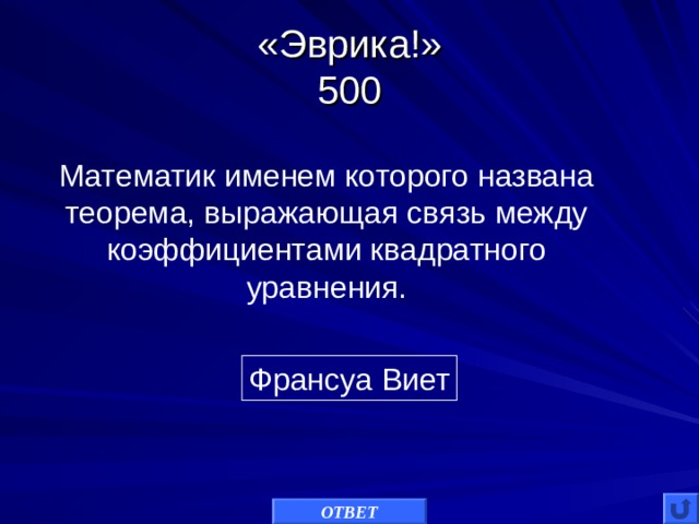 «Эврика!»  500 Математик именем которого названа теорема, выражающая связь между коэффициентами квадратного уравнения. Франсуа Виет ОТВЕТ