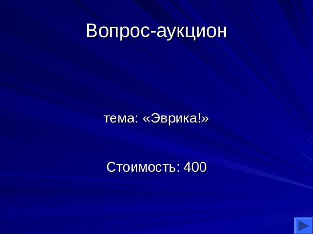 Вопрос-аукцион тема: «Эврика!» Стоимость: 400