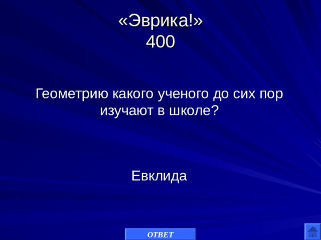 «Эврика!»  400 Геометрию какого ученого до сих пор изучают в школе? Евклида ОТВЕТ