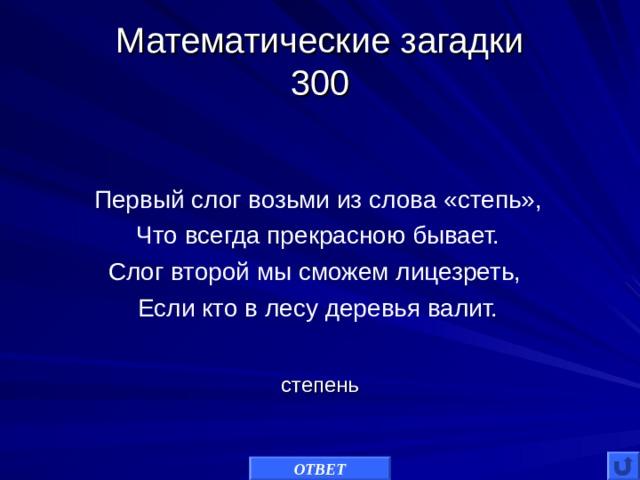 Математические загадки  300 Первый слог возьми из слова «степь», Что всегда прекрасною бывает. Слог второй мы сможем лицезреть, Если кто в лесу деревья валит. степень ОТВЕТ