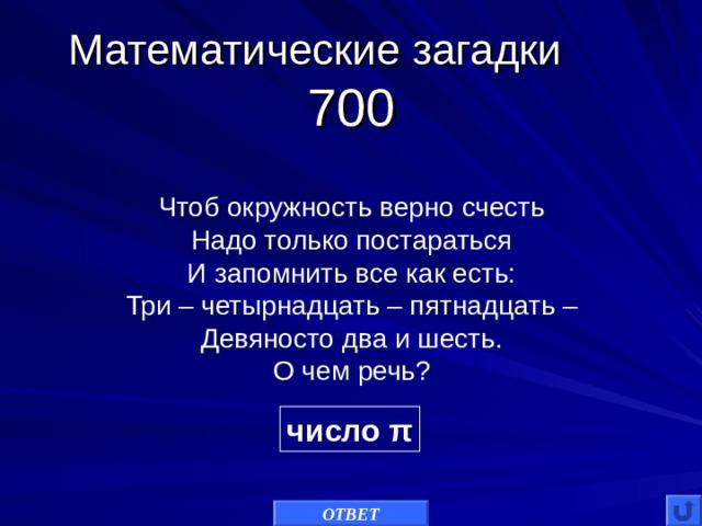 Математические загадки 700 Чтоб окружность верно счесть Надо только постараться И запомнить все как есть: Три – четырнадцать – пятнадцать – Девяносто два и шесть. О чем речь? число π ОТВЕТ