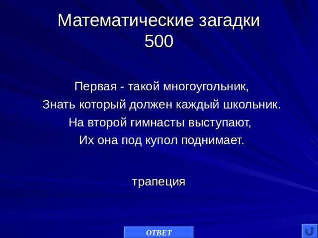 Математические загадки  500 Первая - такой многоугольник, Знать который должен каждый школьник. На второй гимнасты выступают, Их она под купол поднимает. трапеция ОТВЕТ