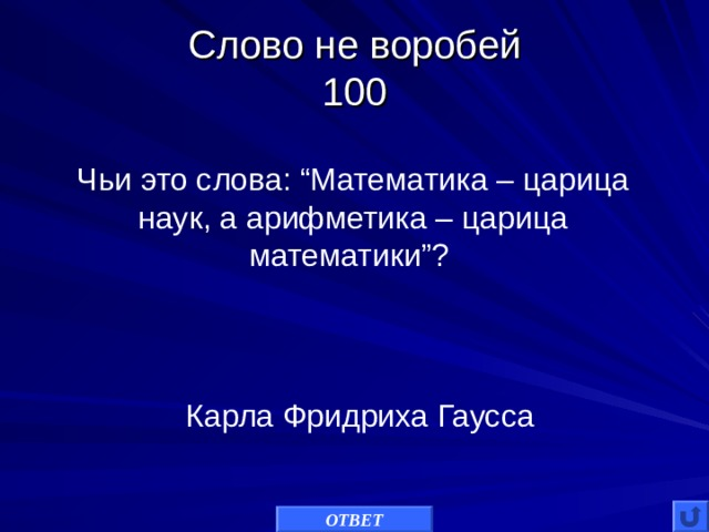 "Слово не воробей  100 Чьи это слова: ""Математика – царица наук, а арифметика – царица математики""? Карла Фридриха Гаусса ОТВЕТ"