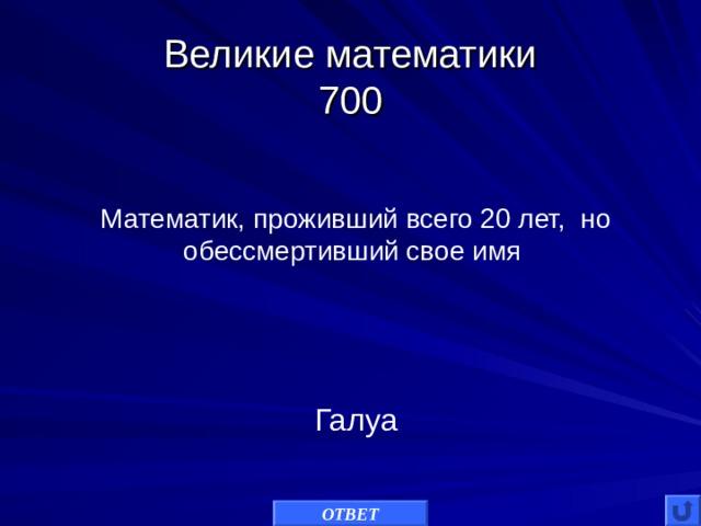 Великие математики  700 Математик, проживший всего 20 лет, но обессмертивший свое имя Галуа ОТВЕТ