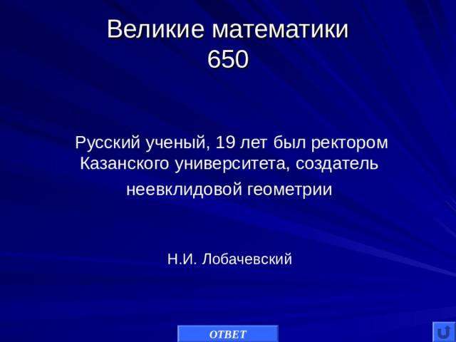 Великие математики  650 Русский ученый, 19 лет был ректором Казанского университета, создатель неевклидовой геометрии Н.И. Лобачевский ОТВЕТ
