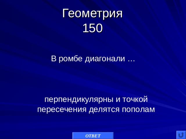 Геометрия  150 В ромбе диагонали … перпендикулярны и точкой пересечения делятся пополам ОТВЕТ