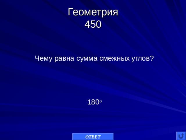 Геометрия  450 Чему равна сумма смежных углов? 180 о ОТВЕТ