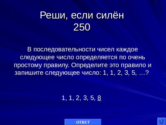 Реши, если силён  250 В последовательности чисел каждое следующее число определяется по очень простому правилу. Определите это правило и запишите следующее число: 1, 1, 2, 3, 5, …? 1, 1, 2, 3, 5, 8 ОТВЕТ