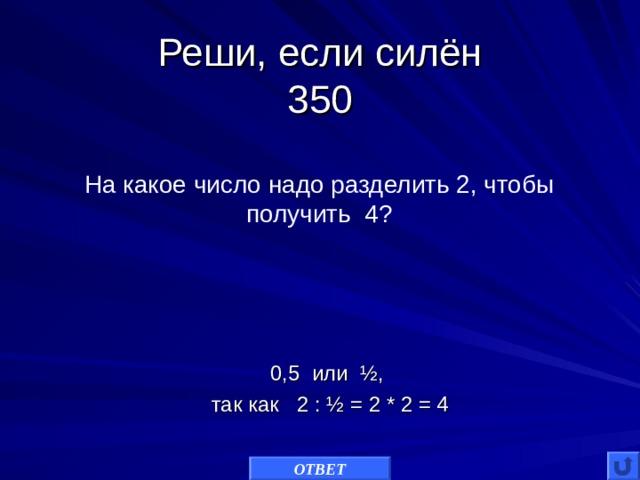 Реши, если силён  350 На какое число надо разделить 2, чтобы получить 4? 0,5 или ½, так как 2 : ½ = 2 * 2 = 4 ОТВЕТ