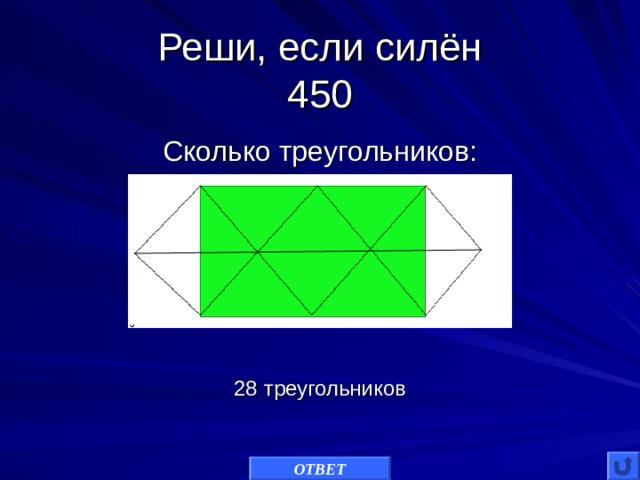 Реши, если силён  450 Сколько треугольников: 28 треугольников ОТВЕТ