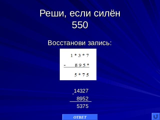 Реши, если силён  550 Восстанови запись: 14327  8952  5375 ОТВЕТ