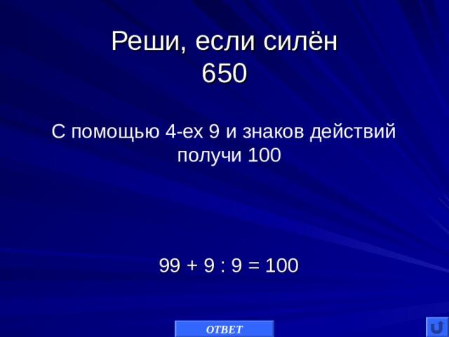 Реши, если силён  650 С помощью 4-ех 9 и знаков действий получи 100 99 + 9 : 9 = 100 ОТВЕТ