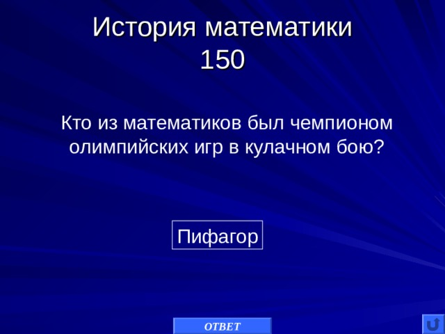 История математики  150 Кто из математиков был чемпионом олимпийских игр в кулачном бою? Пифагор ОТВЕТ