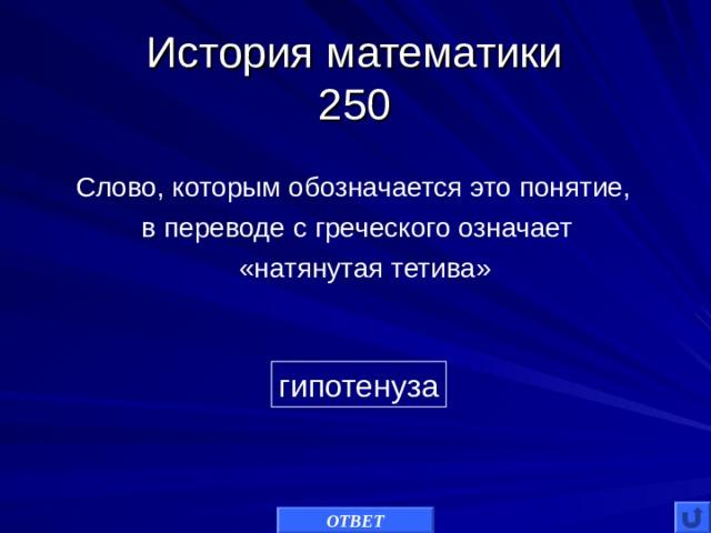 История математики  250 Слово, которым обозначается это понятие, в переводе с греческого означает  «натянутая тетива» гипотенуза ОТВЕТ