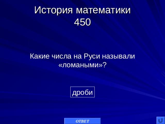 История математики  450 Какие числа на Руси называли «ломаными»? дроби ОТВЕТ