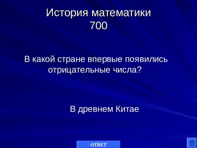 История математики  700 В какой стране впервые появились отрицательные числа? В древнем Китае ОТВЕТ