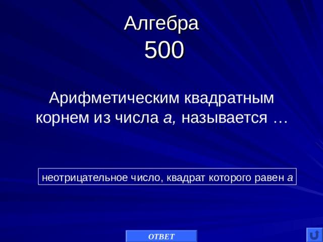Алгебра   500 Арифметическим квадратным корнем из числа а, называется … неотрицательное число, квадрат которого равен а ОТВЕТ