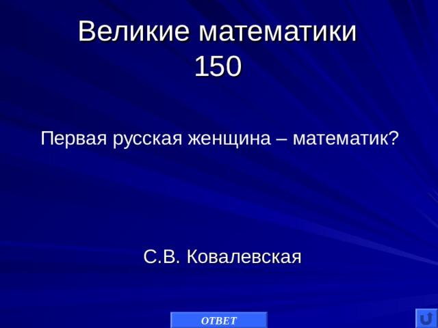 Великие математики  150 Первая русская женщина – математик? С.В. Ковалевская ОТВЕТ