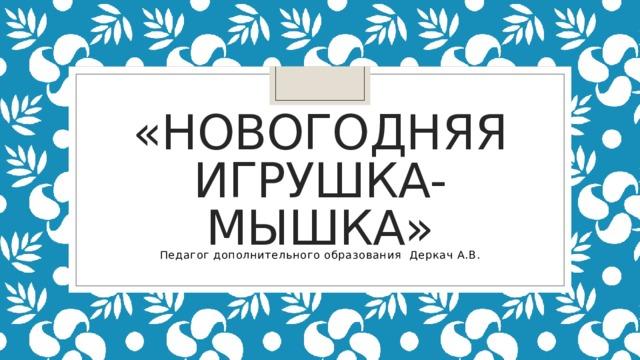 «новогодняя игрушка- мышка» Педагог дополнительного образования Деркач А.В.