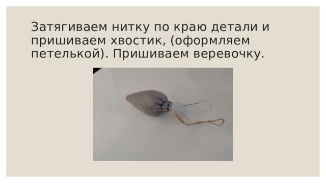 Затягиваем нитку по краю детали и пришиваем хвостик, (оформляем петелькой). Пришиваем веревочку.