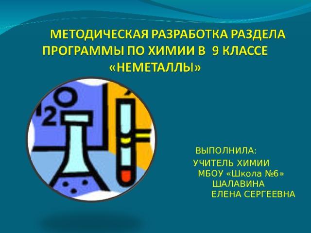 ВЫПОЛНИЛА: УЧИТЕЛЬ ХИМИИ МБОУ «Школа №6» ШАЛАВИНА ЕЛЕНА СЕРГЕЕВНА