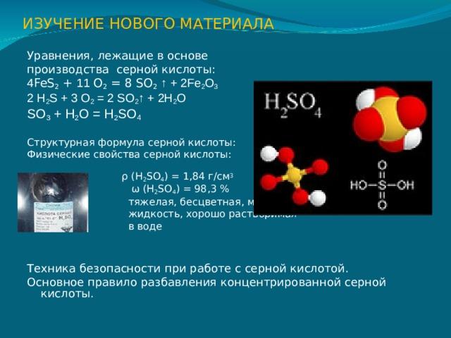 ИЗУЧЕНИЕ НОВОГО МАТЕРИАЛА Уравнения, лежащие в основе производства серной кислоты: 4 FeS 2 + 11 O 2 = 8 SO 2  ↑ + 2Fe 2 O 3 2 H 2 S + 3 O 2 = 2 SO 2 ↑ + 2H 2 O SO 3 + H 2 O = H 2 SO 4 Структурная формула серной кислоты: Физические свойства серной кислоты:  ρ (H 2 SO 4 ) = 1,84 г/см 3  ω  (H 2 SO 4 ) = 98,3 %  тяжелая, бесцветная, маслянистая  жидкость, хорошо растворимая  в воде Техника безопасности при работе с серной кислотой. Основное правило разбавления концентрированной серной кислоты.