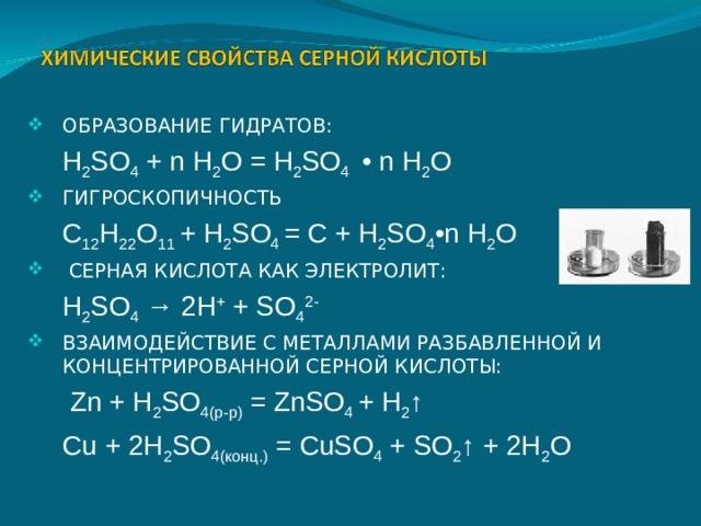 ОБРАЗОВАНИЕ ГИДРАТОВ:  H 2 SO 4 + n H 2 O = H 2 SO 4 • n H 2 O ГИГРОСКОПИЧНОСТЬ  C 12 H 22 O 11 + H 2 SO 4 = C + H 2 SO 4 •n H 2 O  СЕРНАЯ КИСЛОТА КАК ЭЛЕКТРОЛИТ:  H 2 SO 4 → 2H + + SO 4 2- ВЗАИМОДЕЙСТВИЕ С МЕТАЛЛАМИ РАЗБАВЛЕННОЙ И КОНЦЕНТРИРОВАННОЙ СЕРНОЙ КИСЛОТЫ: