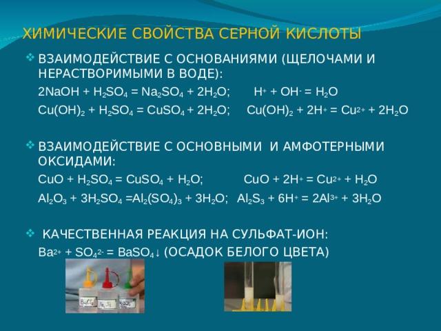 ХИМИЧЕСКИЕ СВОЙСТВА СЕРНОЙ КИСЛОТЫ ВЗАИМОДЕЙСТВИЕ С ОСНОВАНИЯМИ (ЩЕЛОЧАМИ И НЕРАСТВОРИМЫМИ В ВОДЕ):  2NaOH + H 2 SO 4 = Na 2 SO 4 + 2H 2 O ; H + + OH - = H 2 O  Cu(OH) 2 + H 2 SO 4 = CuSO 4 + 2H 2 O ; Cu(OH) 2 + 2H + = Cu 2+ + 2H 2 O ВЗАИМОДЕЙСТВИЕ С ОСНОВНЫМИ И АМФОТЕРНЫМИ ОКСИДАМИ:  CuO + H 2 SO 4 = CuSO 4 + H 2 O ; CuO + 2H + = Cu 2+ + H 2 O  Al 2 O 3 + 3H 2 SO 4 =Al 2 (SO 4 ) 3 + 3H 2 O ; Al 2 S 3 + 6H + = 2Al 3+ + 3H 2 O  КАЧЕСТВЕННАЯ РЕАКЦИЯ НА СУЛЬФАТ-ИОН:  Ba 2+ + SO 4 2- = BaSO 4 ↓ (ОСАДОК БЕЛОГО ЦВЕТА)