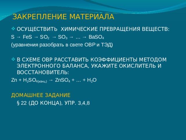 ЗАКРЕПЛЕНИЕ МАТЕРИАЛА ОСУЩЕСТВИТЬ ХИМИЧЕСКИЕ ПРЕВРАЩЕНИЯ ВЕЩЕСТВ: S → FeS → SO 2 → SO 3 → … → BaSO 4 (уравнения разобрать в свете ОВР и ТЭД) В СХЕМЕ ОВР РАССТАВИТЬ КОЭФФИЦИЕНТЫ МЕТОДОМ ЭЛЕКТРОННОГО БАЛАНСА, УКАЖИТЕ ОКИСЛИТЕЛЬ И ВОССТАНОВИТЕЛЬ: Zn + H 2 SO 4( конц.) → ZnSO 4 + … + H 2 O ДОМАШНЕЕ ЗАДАНИЕ  § 22 (ДО КОНЦА), УПР. 3,4,8