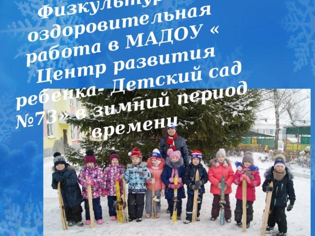 Физкультурно-оздоровительная работа в МАДОУ « Центр развития ребенка- Детский сад №73» в зимний период времени